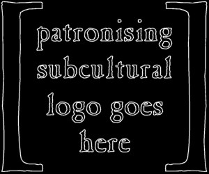 [Patronising subcultural logo goes here.]